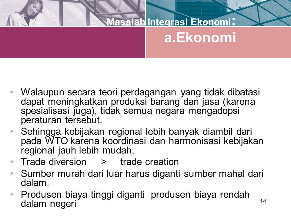 14 Masalah Integrasi Ekonomi : a.Ekonomi Walaupun secara teori perdagangan yang tidak dibatasi dapat meningkatkan produksi barang dan jasa (karena spesialisasi juga), tidak semua negara mengadopsi peraturan tersebut.