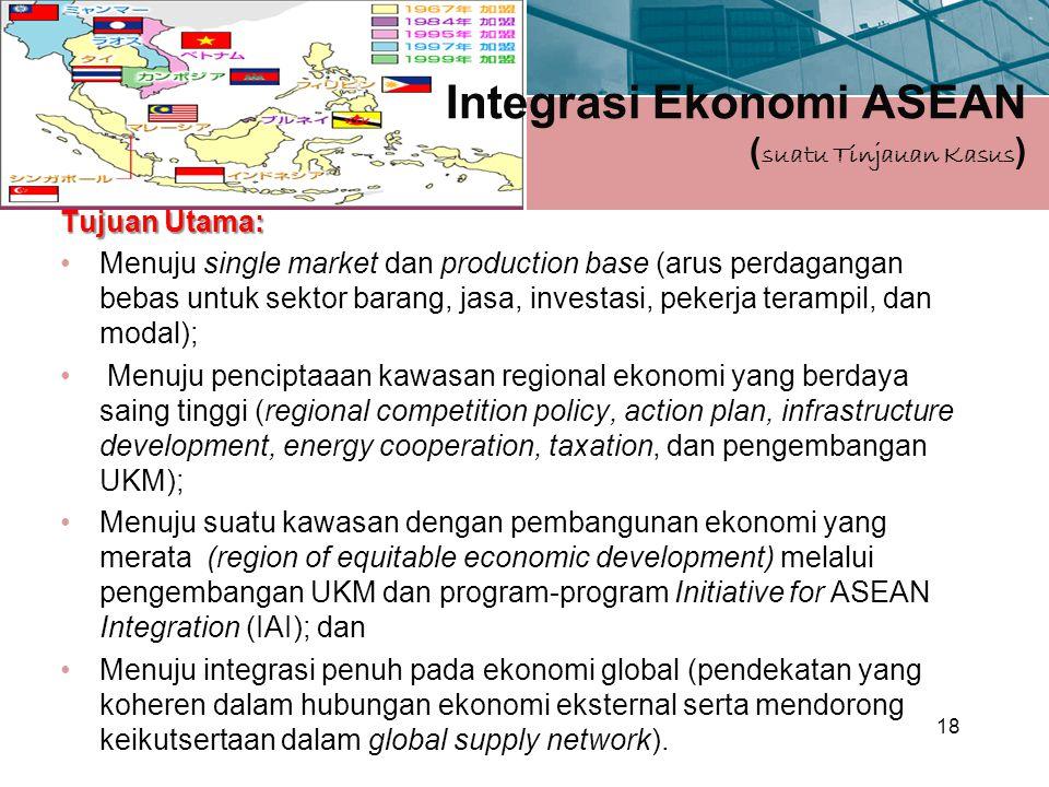 Integrasi Ekonomi ASEAN ( suatu Tinjauan Kasus ) Tujuan Utama: Menuju single market dan production base (arus perdagangan bebas untuk sektor barang, jasa, investasi, pekerja terampil, dan modal); Menuju penciptaaan kawasan regional ekonomi yang berdaya saing tinggi (regional competition policy, action plan, infrastructure development, energy cooperation, taxation, dan pengembangan UKM); Menuju suatu kawasan dengan pembangunan ekonomi yang merata (region of equitable economic development) melalui pengembangan UKM dan program-program Initiative for ASEAN Integration (IAI); dan Menuju integrasi penuh pada ekonomi global (pendekatan yang koheren dalam hubungan ekonomi eksternal serta mendorong keikutsertaan dalam global supply network).