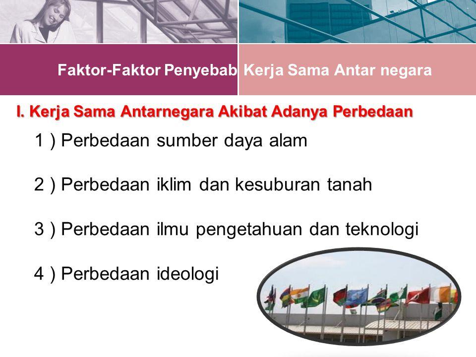 Faktor-Faktor Penyebab Kerja Sama Antar negara I.Kerja Sama Antarnegara Akibat Adanya Perbedaan I.