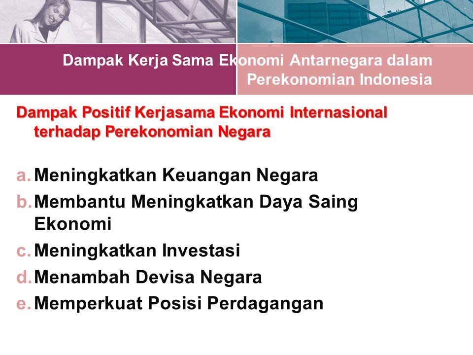 Dampak Kerja Sama Ekonomi Antarnegara dalam Perekonomian Indonesia Dampak Positif Kerjasama Ekonomi Internasional terhadap Perekonomian Negara a.Meningkatkan Keuangan Negara b.Membantu Meningkatkan Daya Saing Ekonomi c.Meningkatkan Investasi d.Menambah Devisa Negara e.Memperkuat Posisi Perdagangan