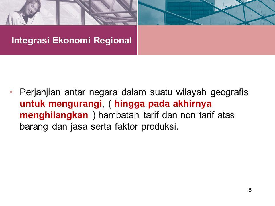 5 Integrasi Ekonomi Regional Perjanjian antar negara dalam suatu wilayah geografis untuk mengurangi, ( hingga pada akhirnya menghilangkan ) hambatan tarif dan non tarif atas barang dan jasa serta faktor produksi.