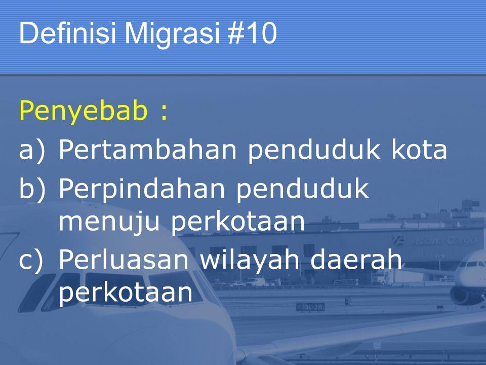 Definisi Migrasi #10 Penyebab : a)Pertambahan penduduk kota b)Perpindahan penduduk menuju perkotaan c)Perluasan wilayah daerah perkotaan