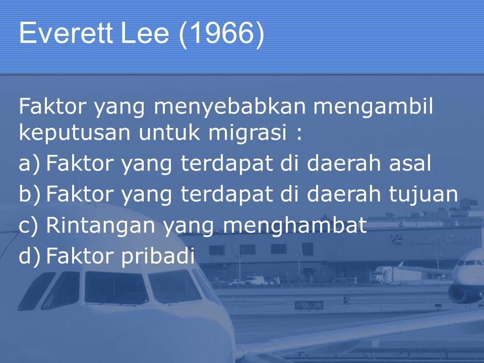 Everett Lee (1966) Faktor yang menyebabkan mengambil keputusan untuk migrasi : a)Faktor yang terdapat di daerah asal b)Faktor yang terdapat di daerah