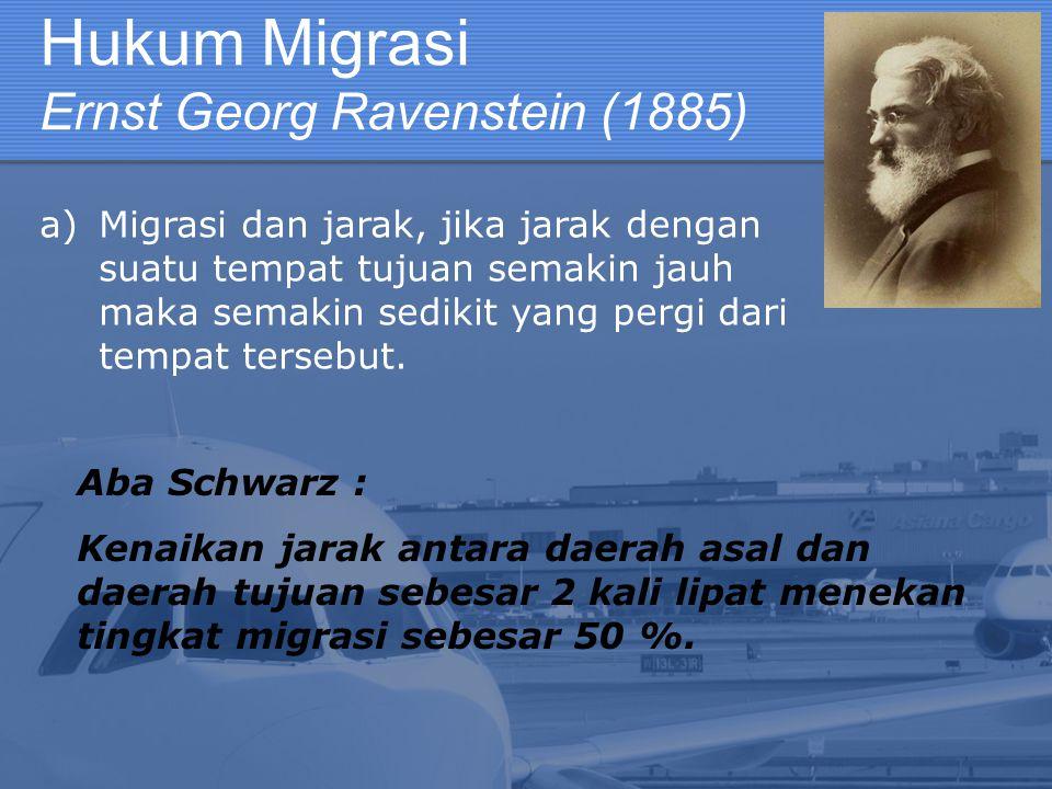 Hukum Migrasi Ernst Georg Ravenstein (1885) a)Migrasi dan jarak, jika jarak dengan suatu tempat tujuan semakin jauh maka semakin sedikit yang pergi da