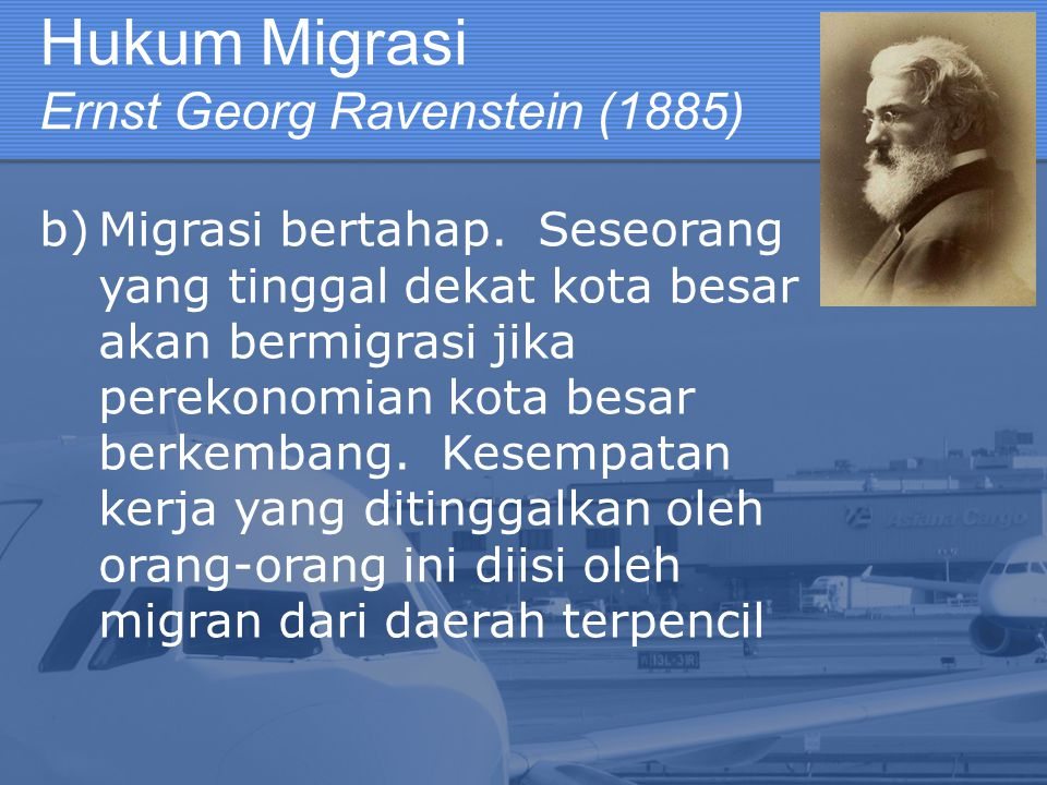 Hukum Migrasi Ernst Georg Ravenstein (1885) b)Migrasi bertahap. Seseorang yang tinggal dekat kota besar akan bermigrasi jika perekonomian kota besar b