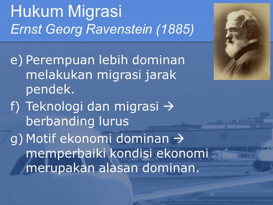 Hukum Migrasi Ernst Georg Ravenstein (1885) e)Perempuan lebih dominan melakukan migrasi jarak pendek. f)Teknologi dan migrasi  berbanding lurus g)Mot