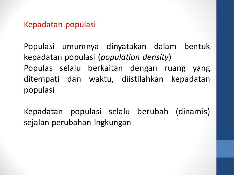 Kepadatan populasi Populasi umumnya dinyatakan dalam bentuk kepadatan populasi (population density) Populas selalu berkaitan dengan ruang yang ditempati dan waktu, diistilahkan kepadatan populasi Kepadatan populasi selalu berubah (dinamis) sejalan perubahan lngkungan