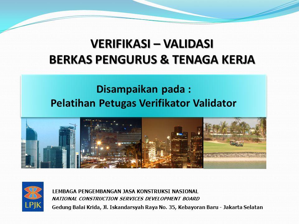 VERIFIKASI – VALIDASI BERKAS PENGURUS & TENAGA KERJA Disampaikan pada : Pelatihan Petugas Verifikator Validator Disampaikan pada : Pelatihan Petugas Verifikator Validator LEMBAGA PENGEMBANGAN JASA KONSTRUKSI NASIONAL NATIONAL CONSTRUCTION SERVICES DEVELOPMENT BOARD Gedung Balai Krida, Jl.
