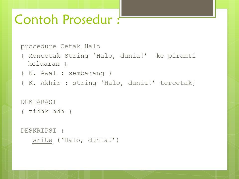 Contoh Prosedur : procedure Cetak_Halo { Mencetak String 'Halo, dunia!' ke piranti keluaran } { K. Awal : sembarang } { K. Akhir : string 'Halo, dunia