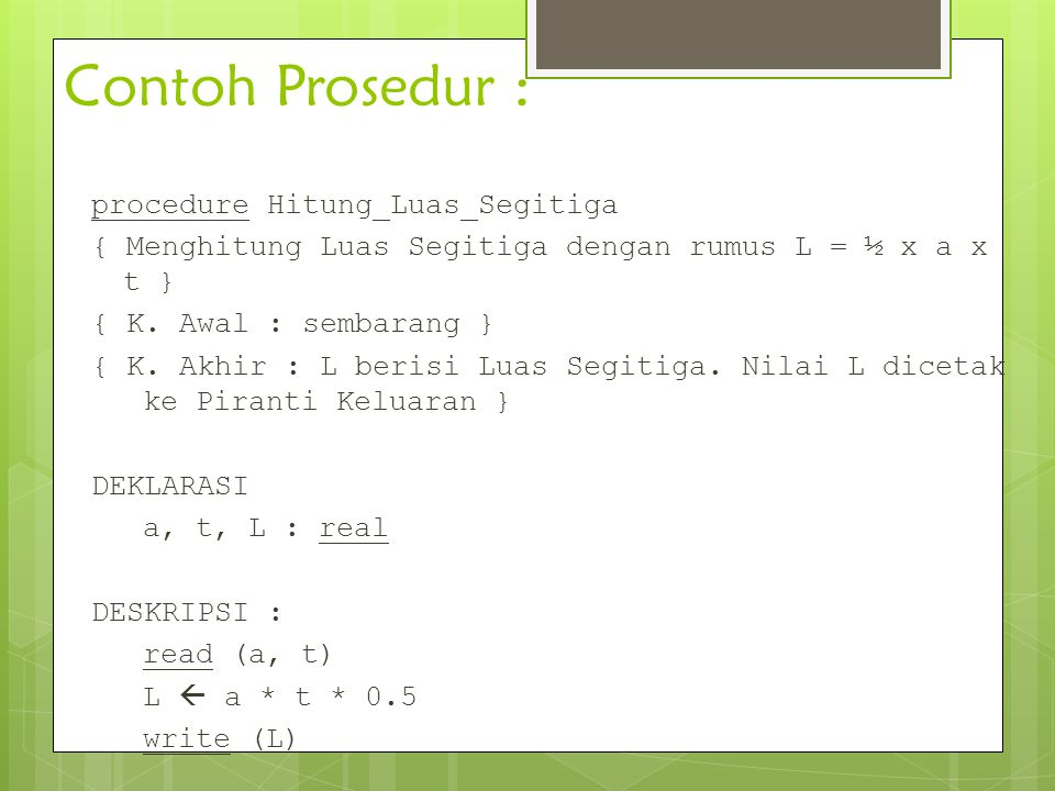 Contoh Prosedur : procedure Hitung_Luas_Segitiga { Menghitung Luas Segitiga dengan rumus L = ½ x a x t } { K. Awal : sembarang } { K. Akhir : L berisi