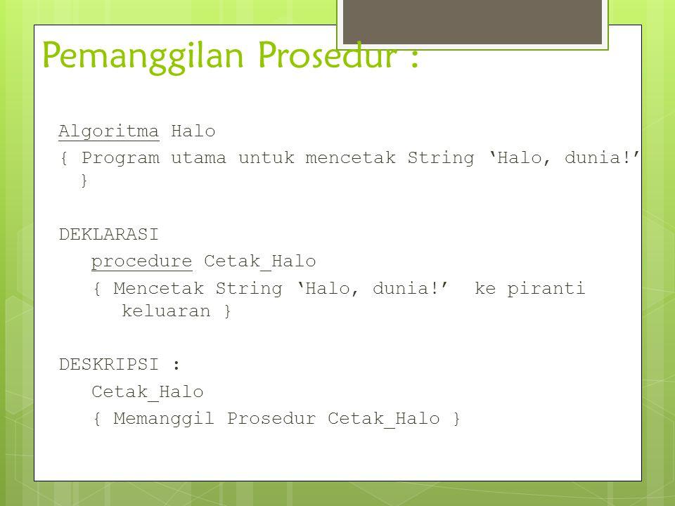 Pemanggilan Prosedur : Algoritma Halo { Program utama untuk mencetak String 'Halo, dunia!' } DEKLARASI procedure Cetak_Halo { Mencetak String 'Halo, d
