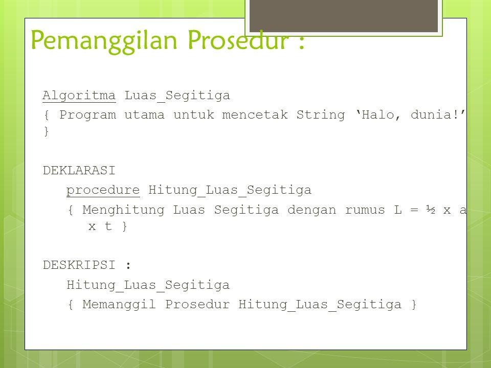 Pemanggilan Prosedur : Algoritma Luas_Segitiga { Program utama untuk mencetak String 'Halo, dunia!' } DEKLARASI procedure Hitung_Luas_Segitiga { Mengh
