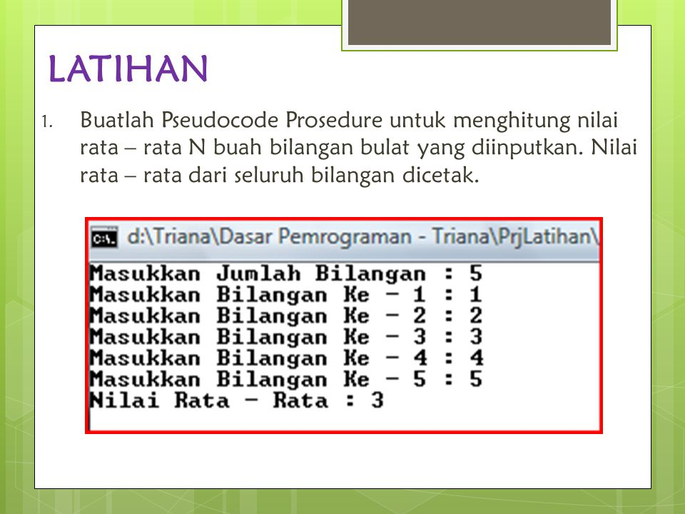 LATIHAN 1. Buatlah Pseudocode Prosedure untuk menghitung nilai rata – rata N buah bilangan bulat yang diinputkan. Nilai rata – rata dari seluruh bilan