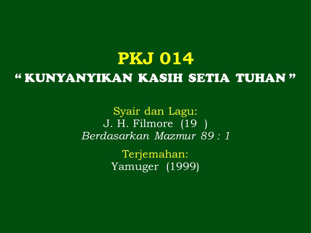 """PKJ 014 """" KUNYANYIKAN KASIH SETIA TUHAN """" Syair dan Lagu: J. H. Filmore (19 ) Berdasarkan Mazmur 89 : 1 Terjemahan: Yamuger (1999)"""