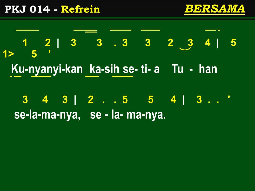 1 2 | 3 3. 3 3 2 3 4 | 5 1> 5 ' Ku-nyanyi-kan ka-sih se- ti- a Tu - han 3 4 3 | 2.. 5 5 4 | 3.. ' se-la-ma-nya, se - la- ma-nya. PKJ 014 - Refrein BER