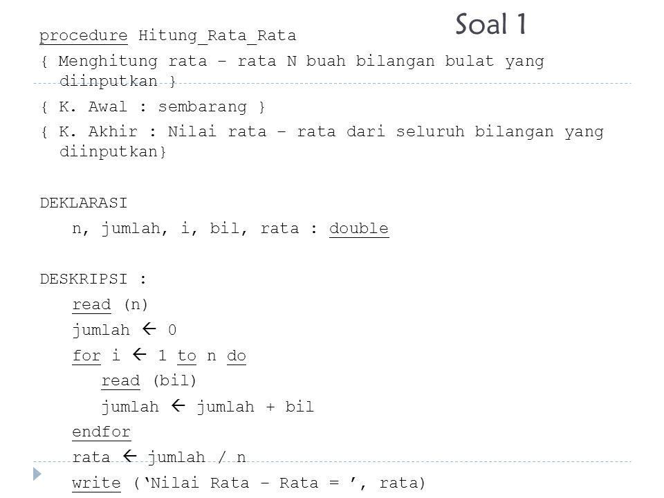 Soal 1 procedure Hitung_Rata_Rata { Menghitung rata – rata N buah bilangan bulat yang diinputkan } { K. Awal : sembarang } { K. Akhir : Nilai rata – r
