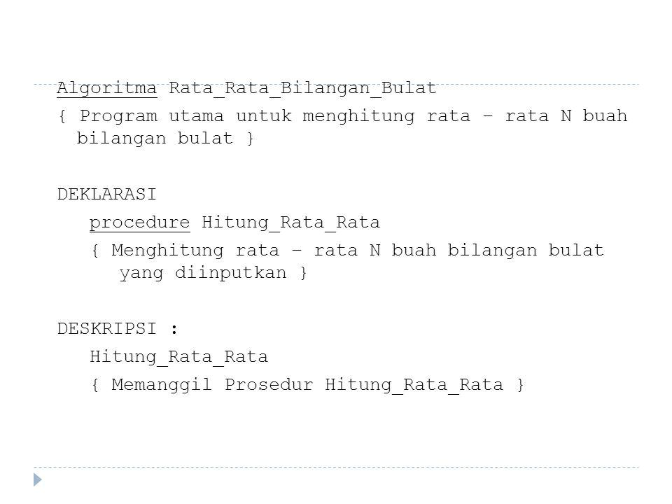 Algoritma Rata_Rata_Bilangan_Bulat { Program utama untuk menghitung rata – rata N buah bilangan bulat } DEKLARASI procedure Hitung_Rata_Rata { Menghit