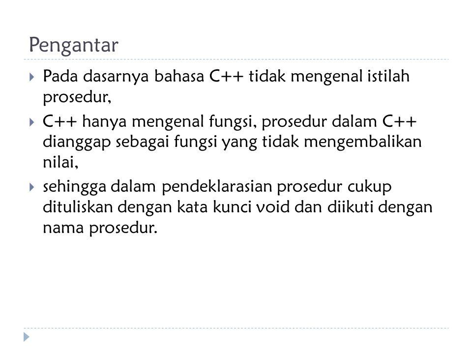 Pengantar  Pada dasarnya bahasa C++ tidak mengenal istilah prosedur,  C++ hanya mengenal fungsi, prosedur dalam C++ dianggap sebagai fungsi yang tid