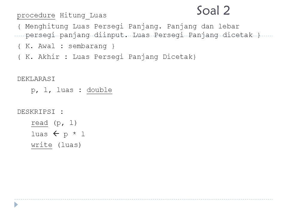 Soal 2 procedure Hitung_Luas { Menghitung Luas Persegi Panjang. Panjang dan lebar persegi panjang diinput. Luas Persegi Panjang dicetak } { K. Awal :