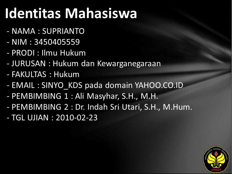 Identitas Mahasiswa - NAMA : SUPRIANTO - NIM : 3450405559 - PRODI : Ilmu Hukum - JURUSAN : Hukum dan Kewarganegaraan - FAKULTAS : Hukum - EMAIL : SINYO_KDS pada domain YAHOO.CO.ID - PEMBIMBING 1 : Ali Masyhar, S.H., M.H.