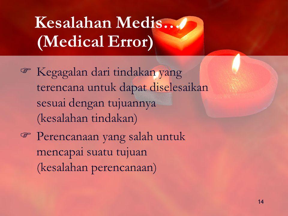 14 Kesalahan Medis… (Medical Error)  Kegagalan dari tindakan yang terencana untuk dapat diselesaikan sesuai dengan tujuannya (kesalahan tindakan)  Perencanaan yang salah untuk mencapai suatu tujuan (kesalahan perencanaan)