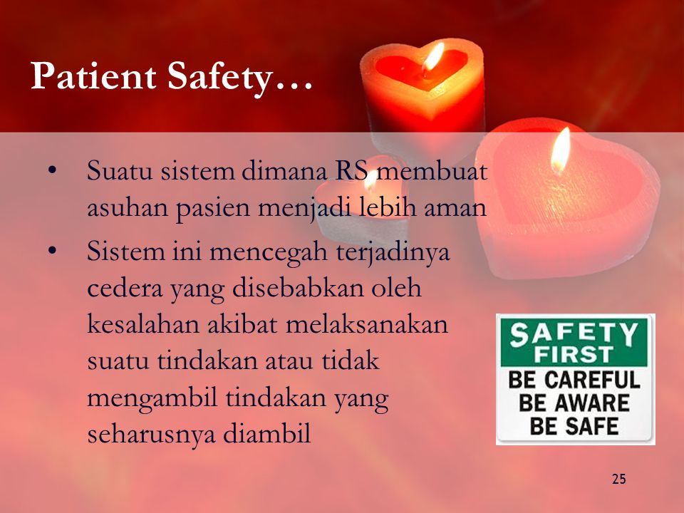 25 Patient Safety… Suatu sistem dimana RS membuat asuhan pasien menjadi lebih aman Sistem ini mencegah terjadinya cedera yang disebabkan oleh kesalahan akibat melaksanakan suatu tindakan atau tidak mengambil tindakan yang seharusnya diambil