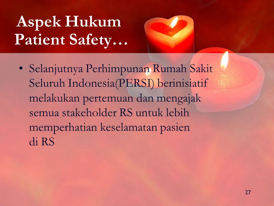 27 Aspek Hukum Patient Safety… Selanjutnya Perhimpunan Rumah Sakit Seluruh Indonesia(PERSI) berinisiatif melakukan pertemuan dan mengajak semua stakeholder RS untuk lebih memperhatian keselamatan pasien di RS