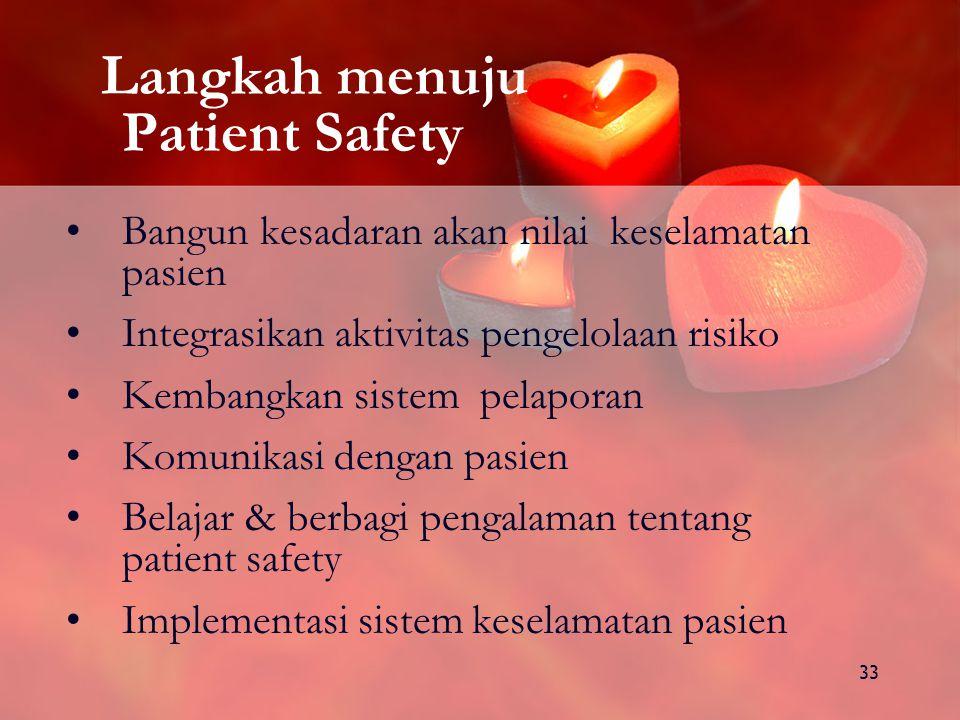 33 Langkah menuju Patient Safety Bangun kesadaran akan nilai keselamatan pasien Integrasikan aktivitas pengelolaan risiko Kembangkan sistem pelaporan Komunikasi dengan pasien Belajar & berbagi pengalaman tentang patient safety Implementasi sistem keselamatan pasien