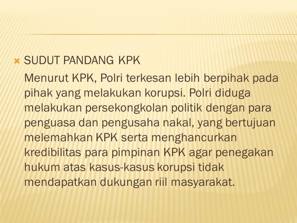 SUDUT PANDANG KPK Menurut KPK, Polri terkesan lebih berpihak pada pihak yang melakukan korupsi. Polri diduga melakukan persekongkolan politik dengan