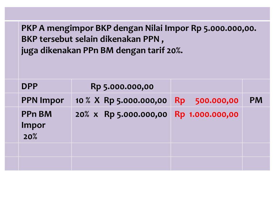 PKP A mengimpor BKP dengan Nilai Impor Rp 5.000.000,00. BKP tersebut selain dikenakan PPN, juga dikenakan PPn BM dengan tarif 20%. DPP Rp 5.000.000,00