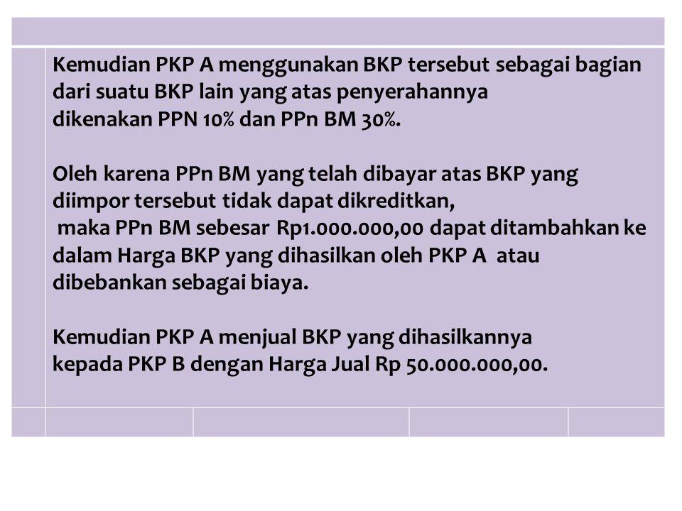 Kemudian PKP A menggunakan BKP tersebut sebagai bagian dari suatu BKP lain yang atas penyerahannya dikenakan PPN 10% dan PPn BM 30%. Oleh karena PPn B