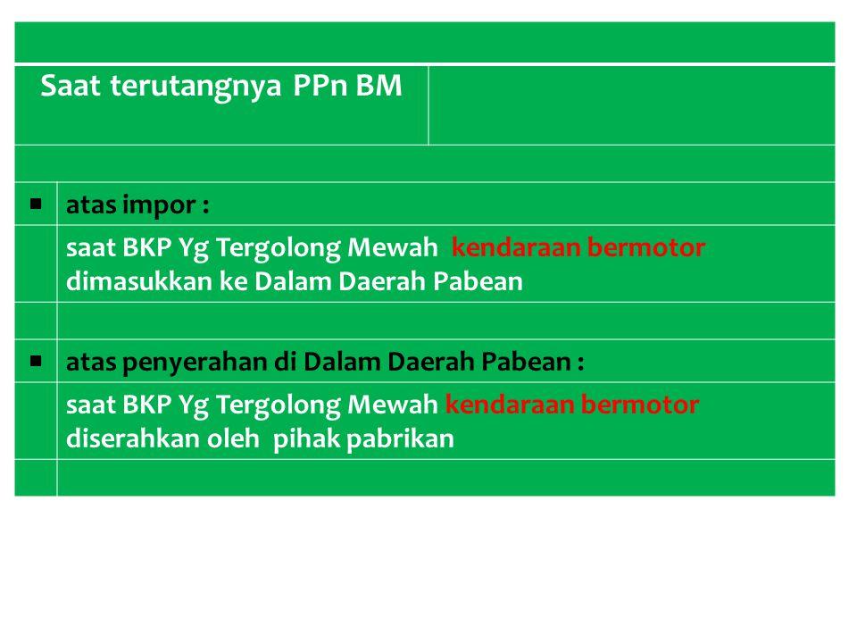 Saat terutangnya PPn BM ■ atas impor : saat BKP Yg Tergolong Mewah kendaraan bermotor dimasukkan ke Dalam Daerah Pabean ■ atas penyerahan di Dalam Dae