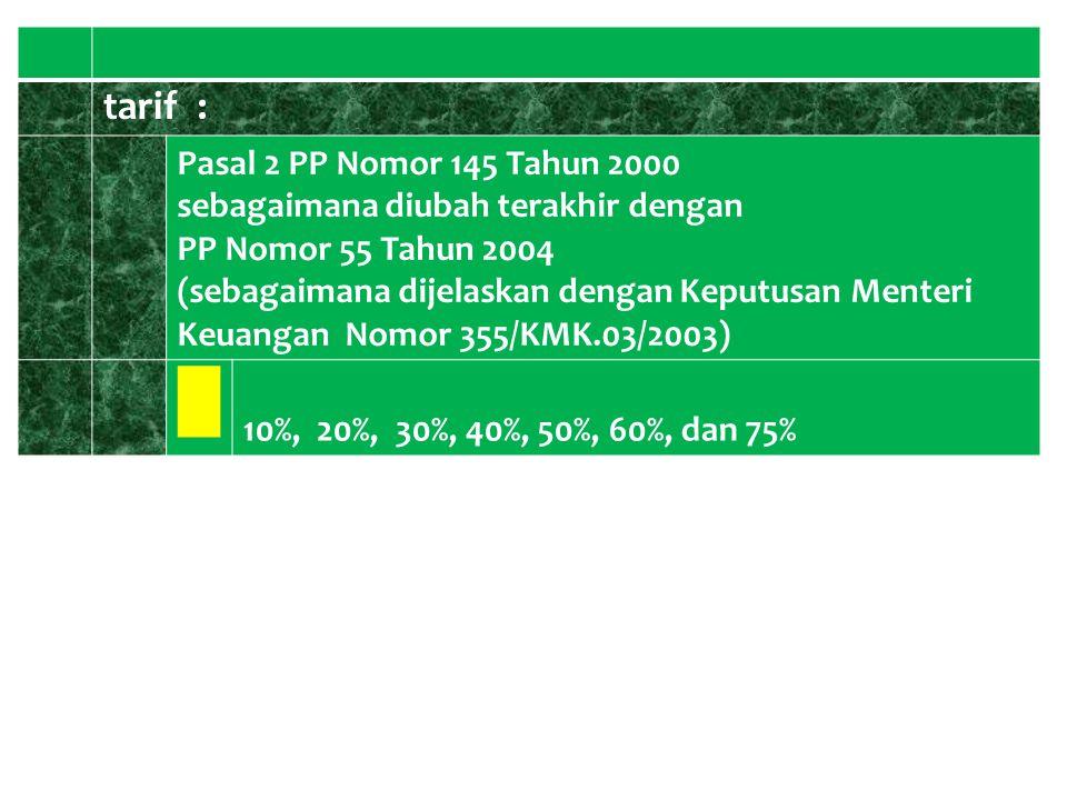 tarif : Pasal 2 PP Nomor 145 Tahun 2000 sebagaimana diubah terakhir dengan PP Nomor 55 Tahun 2004 (sebagaimana dijelaskan dengan Keputusan Menteri Keu