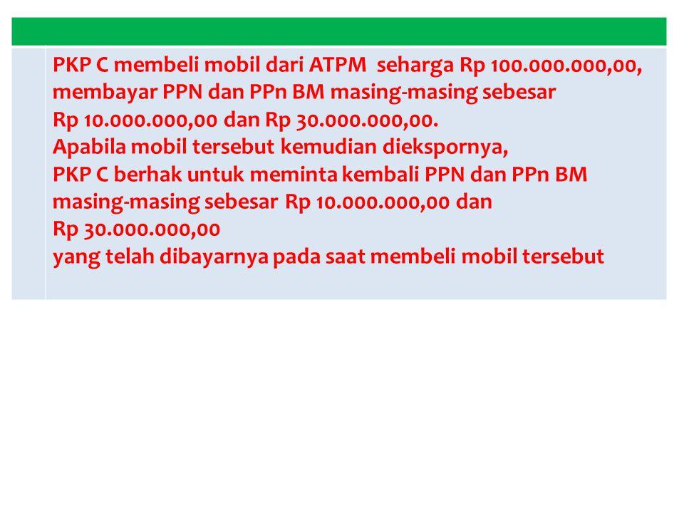 PKP C membeli mobil dari ATPM seharga Rp 100.000.000,00, membayar PPN dan PPn BM masing-masing sebesar Rp 10.000.000,00 dan Rp 30.000.000,00. Apabila