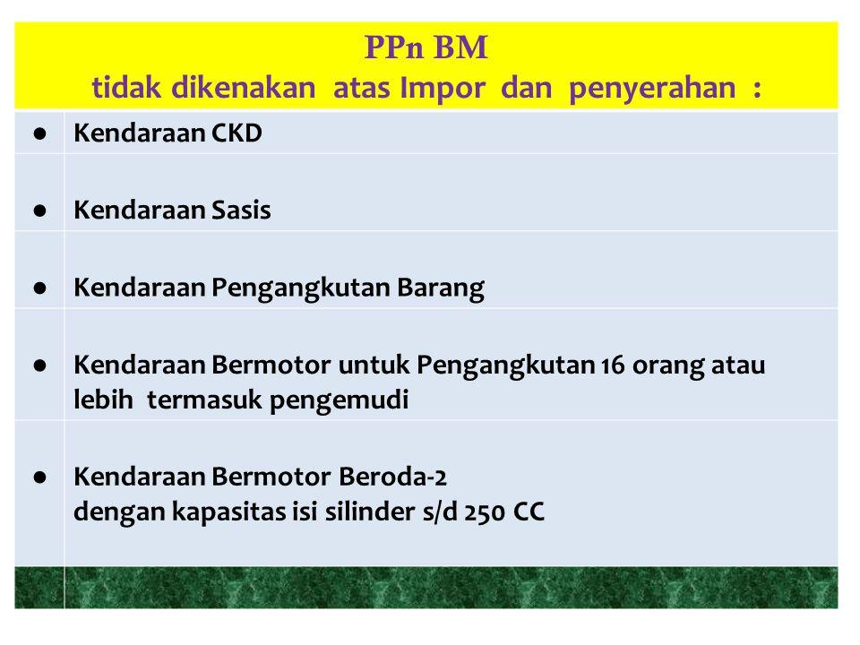 PPn BM tidak dikenakan atas Impor dan penyerahan : ● Kendaraan CKD ● Kendaraan Sasis ● Kendaraan Pengangkutan Barang ● Kendaraan Bermotor untuk Pengan