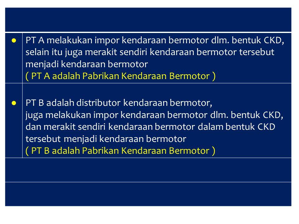 ● PT A melakukan impor kendaraan bermotor dlm. bentuk CKD, selain itu juga merakit sendiri kendaraan bermotor tersebut menjadi kendaraan bermotor ( PT