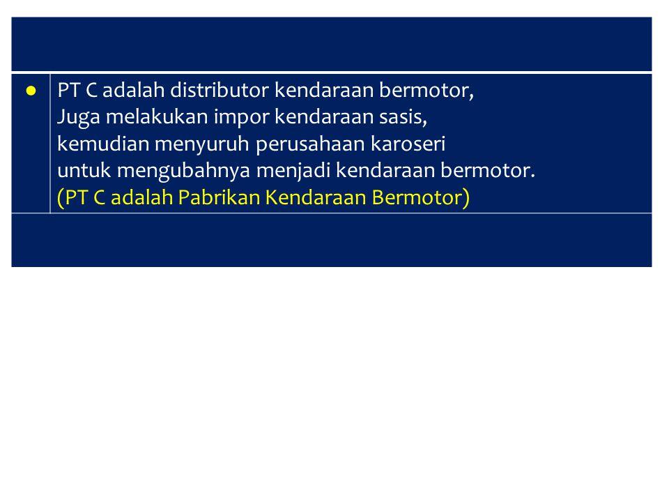 ● PT C adalah distributor kendaraan bermotor, Juga melakukan impor kendaraan sasis, kemudian menyuruh perusahaan karoseri untuk mengubahnya menjadi ke