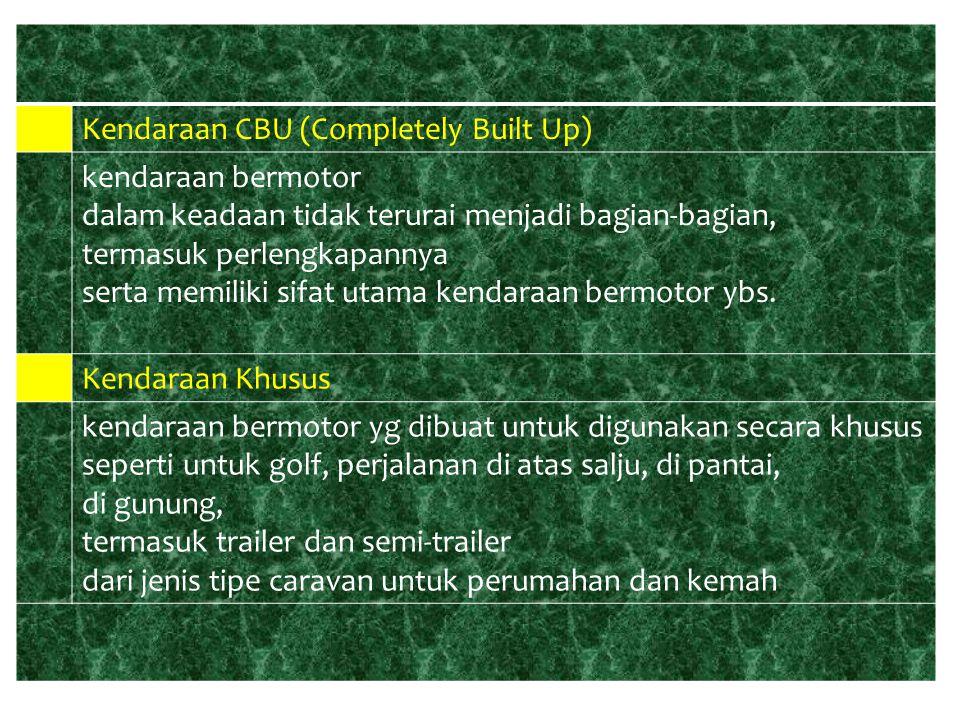 ● Kendaraan CBU (Completely Built Up) kendaraan bermotor dalam keadaan tidak terurai menjadi bagian-bagian, termasuk perlengkapannya serta memiliki si