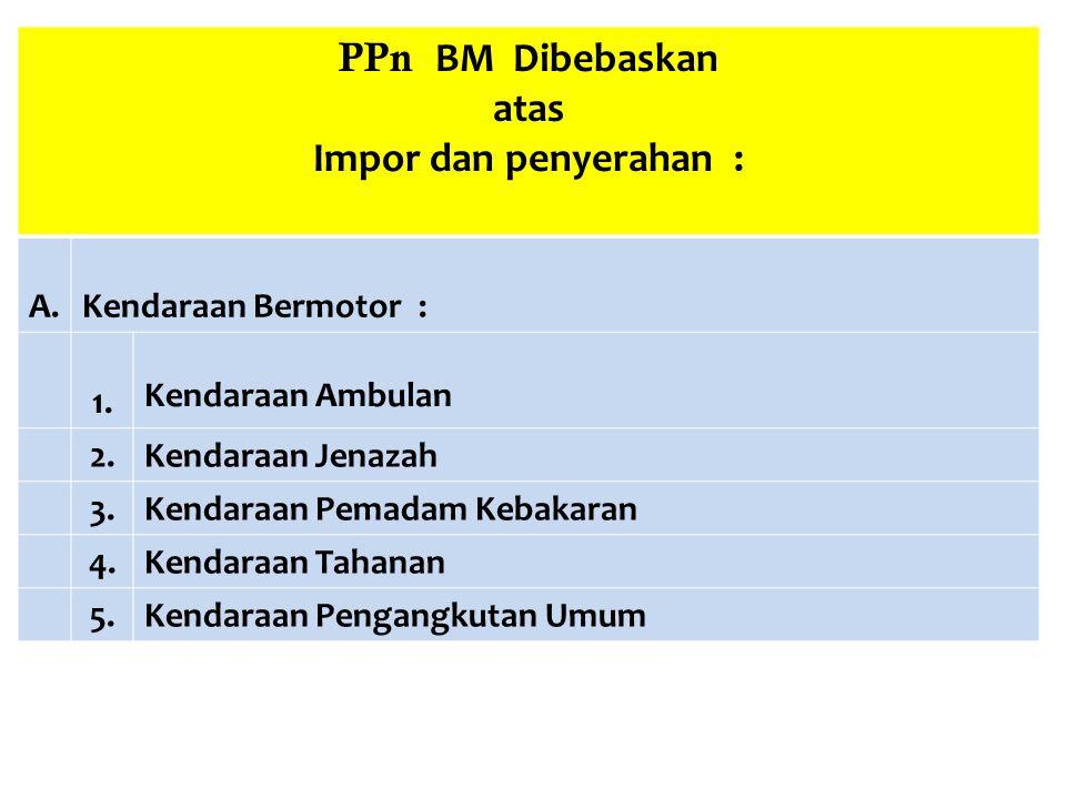 PPn BM Dibebaskan atas Impor dan penyerahan : A.Kendaraan Bermotor : 1. Kendaraan Ambulan 2.Kendaraan Jenazah 3.Kendaraan Pemadam Kebakaran 4.Kendaraa