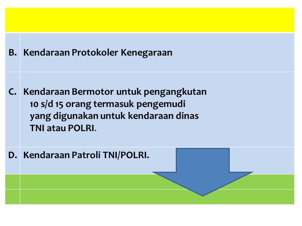 B.Kendaraan Protokoler Kenegaraan C.Kendaraan Bermotor untuk pengangkutan 10 s/d 15 orang termasuk pengemudi yang digunakan untuk kendaraan dinas TNI