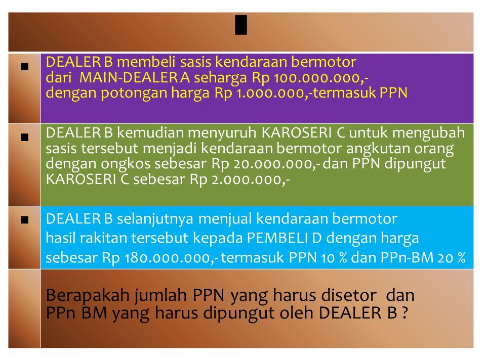█ ■ DEALER B membeli sasis kendaraan bermotor dari MAIN-DEALER A seharga Rp 100.000.000,- dengan potongan harga Rp 1.000.000,-termasuk PPN ■ DEALER B