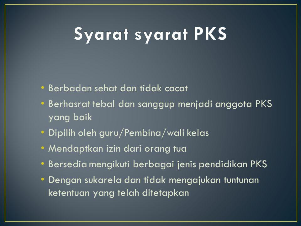 Berbadan sehat dan tidak cacat Berhasrat tebal dan sanggup menjadi anggota PKS yang baik Dipilih oleh guru/Pembina/wali kelas Mendaptkan izin dari ora