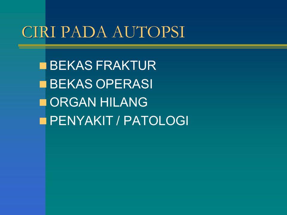 CIRI PADA AUTOPSI BEKAS FRAKTUR BEKAS OPERASI ORGAN HILANG PENYAKIT / PATOLOGI