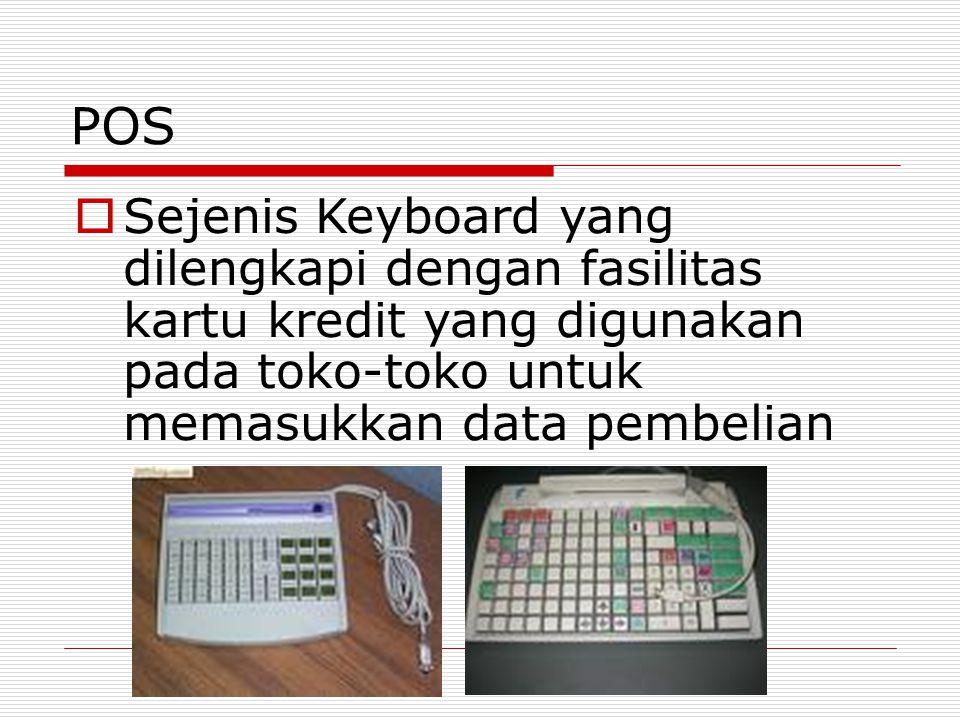 POS  Sejenis Keyboard yang dilengkapi dengan fasilitas kartu kredit yang digunakan pada toko-toko untuk memasukkan data pembelian