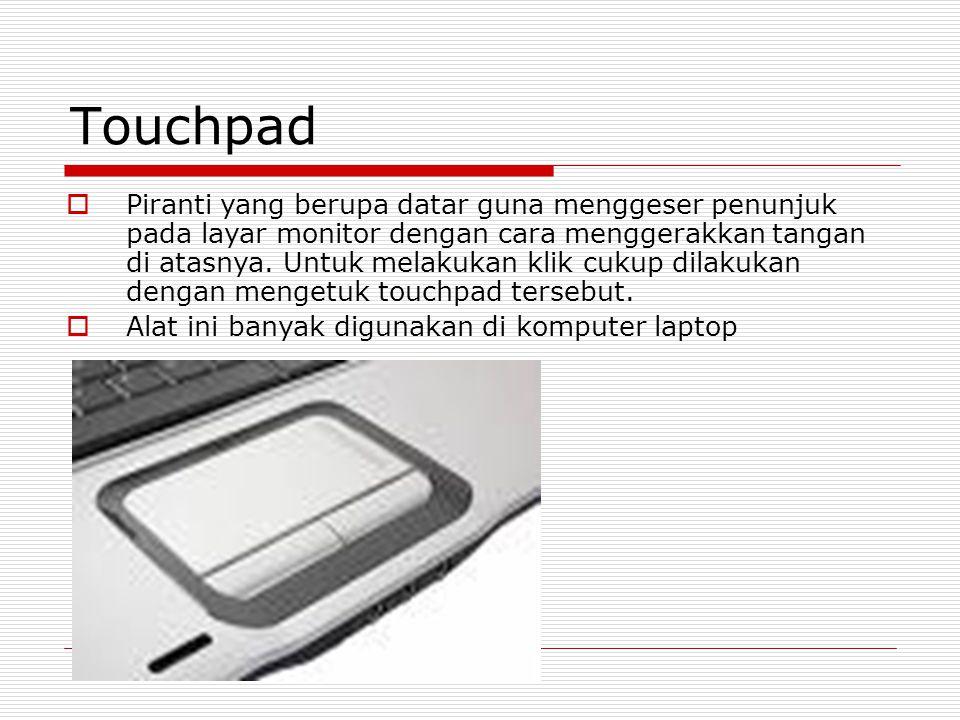 Touchpad  Piranti yang berupa datar guna menggeser penunjuk pada layar monitor dengan cara menggerakkan tangan di atasnya. Untuk melakukan klik cukup