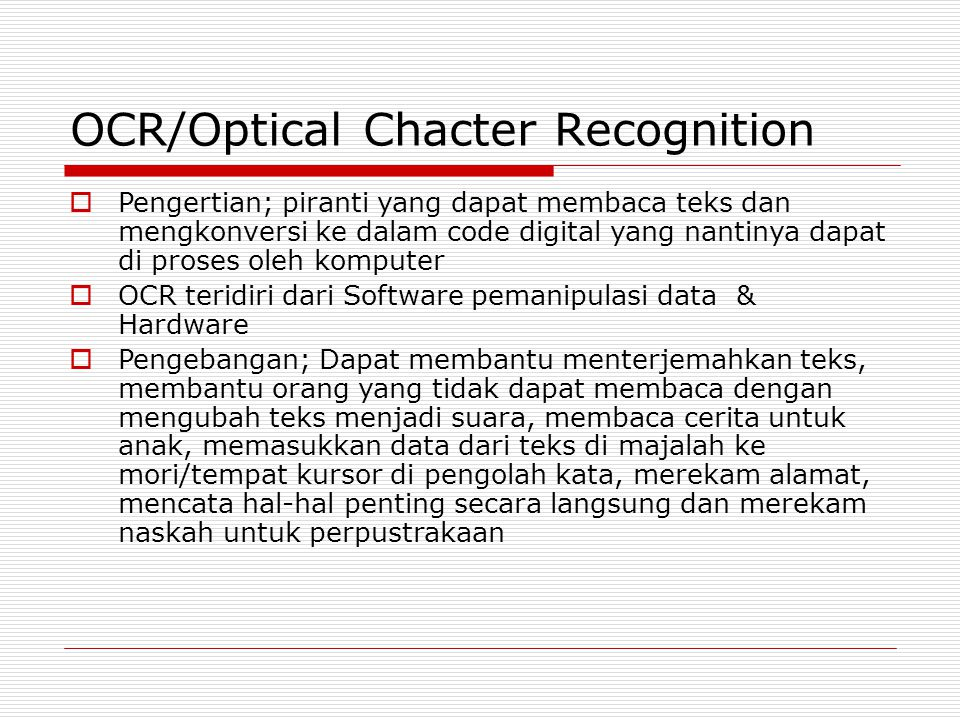 OCR/Optical Chacter Recognition  Pengertian; piranti yang dapat membaca teks dan mengkonversi ke dalam code digital yang nantinya dapat di proses ole