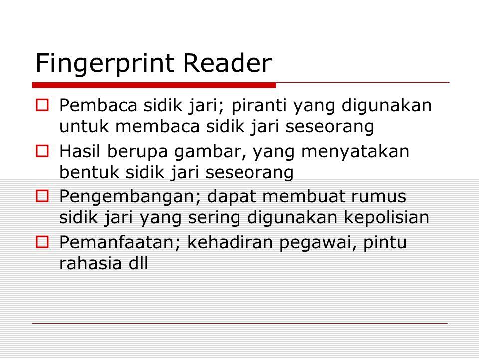Fingerprint Reader  Pembaca sidik jari; piranti yang digunakan untuk membaca sidik jari seseorang  Hasil berupa gambar, yang menyatakan bentuk sidik
