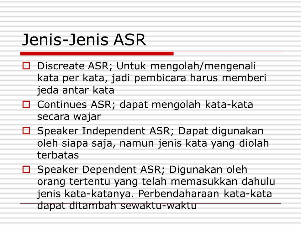 Jenis-Jenis ASR  Discreate ASR; Untuk mengolah/mengenali kata per kata, jadi pembicara harus memberi jeda antar kata  Continues ASR; dapat mengolah