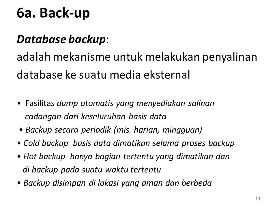 6a. Back-up Database backup: adalah mekanisme untuk melakukan penyalinan database ke suatu media eksternal Fasilitas dump otomatis yang menyediakan sa