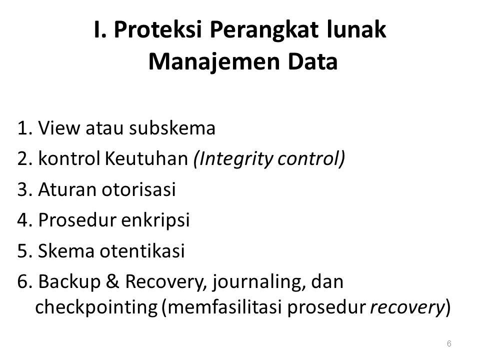 I. Proteksi Perangkat lunak Manajemen Data 1. View atau subskema 2. kontrol Keutuhan (Integrity control) 3. Aturan otorisasi 4. Prosedur enkripsi 5. S